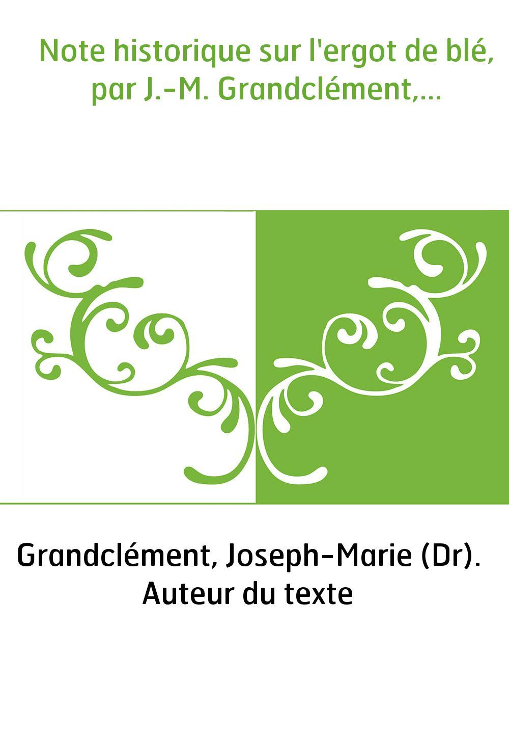 Note historique sur l'ergot de blé, par J.-M. Grandclément,...