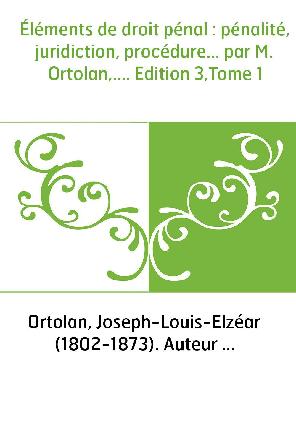 Éléments de droit pénal : pénalité, juridiction, procédure... par M. Ortolan,.... Edition 3,Tome 1