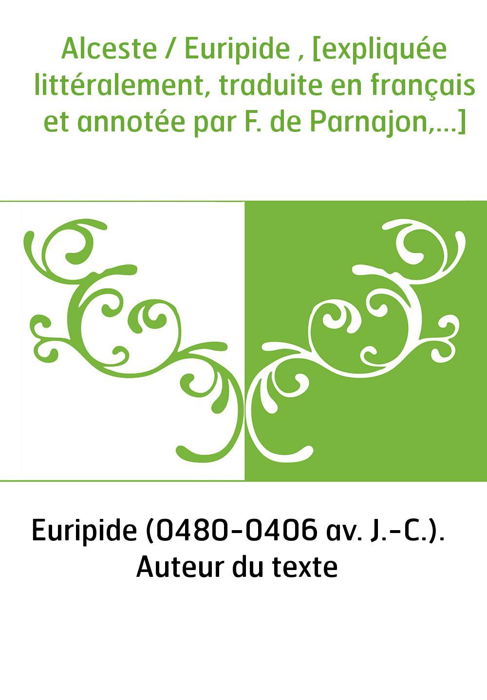 Alceste / Euripide , [expliquée littéralement, traduite en français et annotée par F. de Parnajon,...]