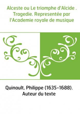 Alceste ou Le triomphe d'Alcide . Tragedie. Representée par l'Academie royale de musique