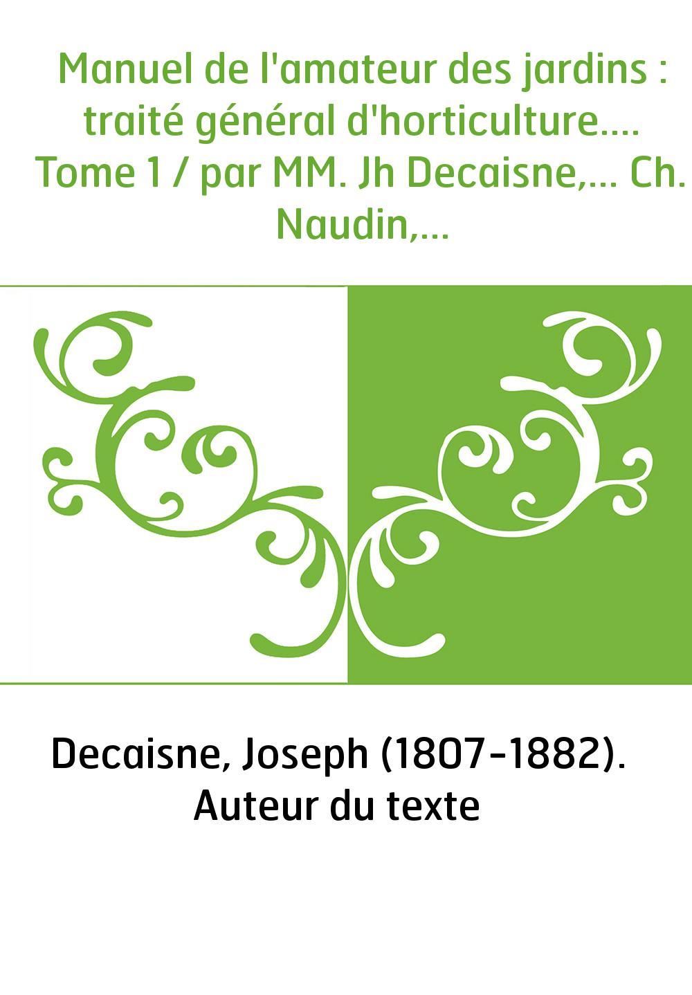 Manuel de l'amateur des jardins : traité général d'horticulture.... Tome 1 / par MM. Jh Decaisne,... Ch. Naudin,...