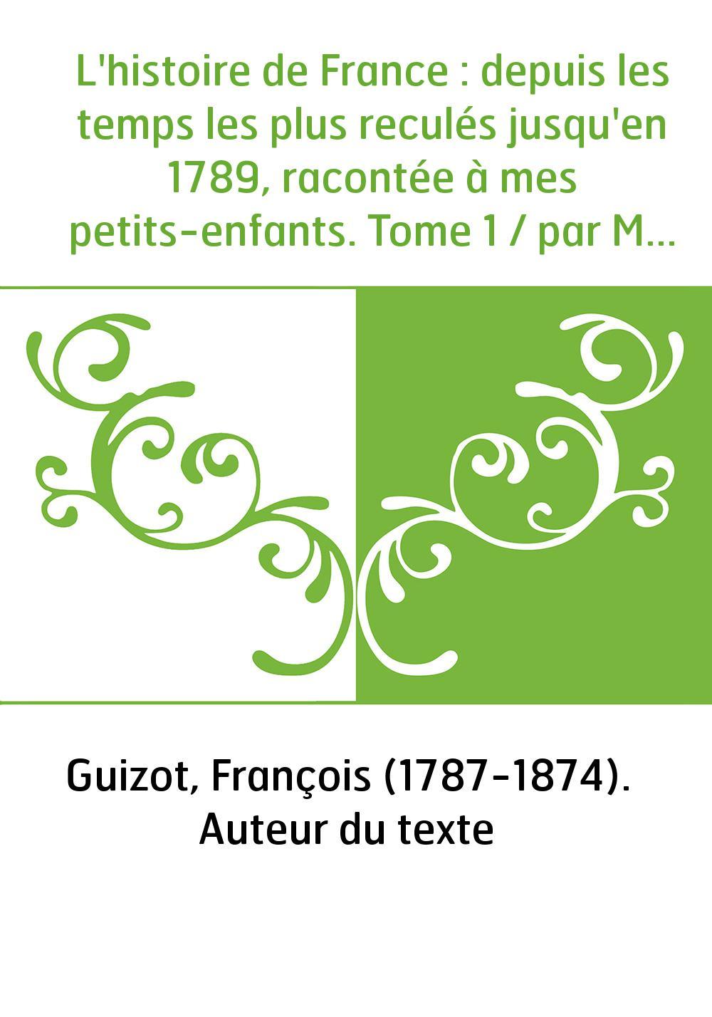 L'histoire de France : depuis les temps les plus reculés jusqu'en 1789, racontée à mes petits-enfants. Tome 1 / par M. Guizot