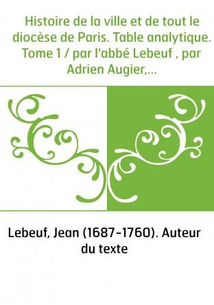 Histoire de la ville et de tout le diocèse de Paris. Table analytique. Tome 1 / par l'abbé Lebeuf , par Adrien Augier,... Fernan