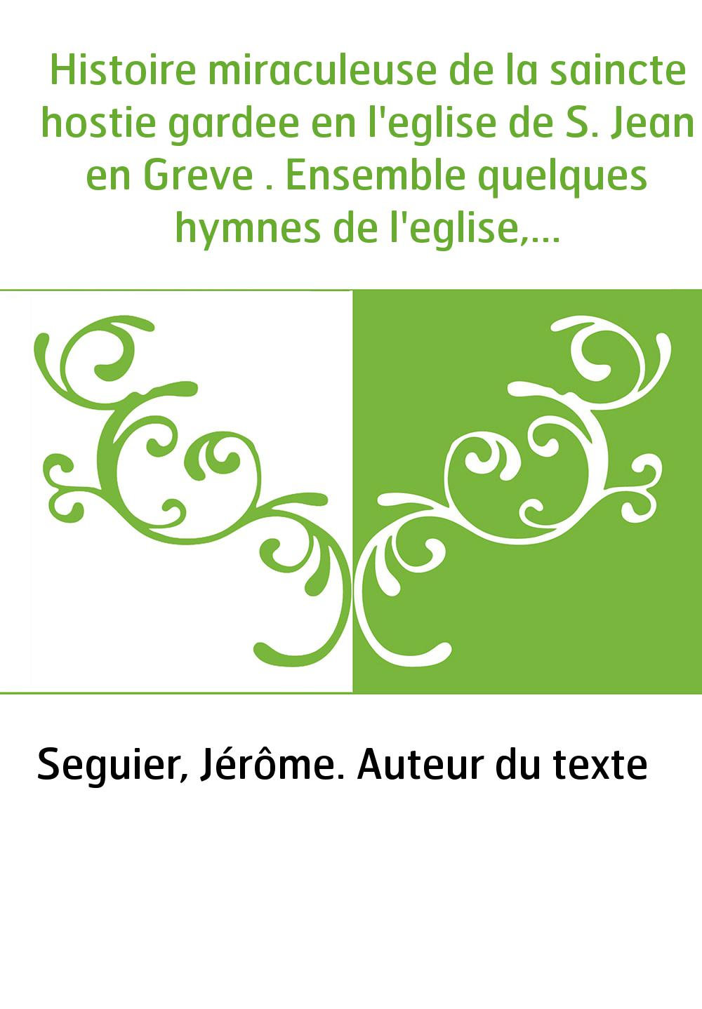 Histoire miraculeuse de la saincte hostie gardee en l'eglise de S. Jean en Greve . Ensemble quelques hymnes de l'eglise, au S. S