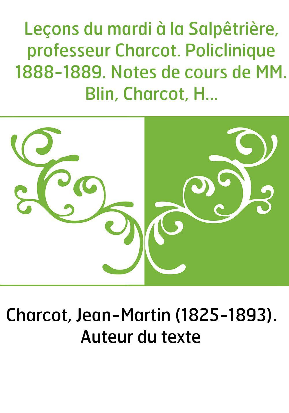 Leçons du mardi à la Salpêtrière, professeur Charcot. Policlinique 1888-1889. Notes de cours de MM. Blin, Charcot, Henri Colin,.