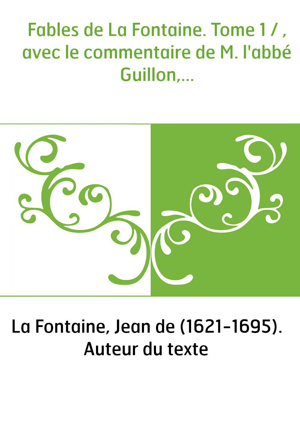 Fables de La Fontaine. Tome 1 / , avec le commentaire de M. l'abbé Guillon,...