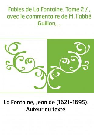 Fables de La Fontaine. Tome 2 / , avec le commentaire de M. l'abbé Guillon,...