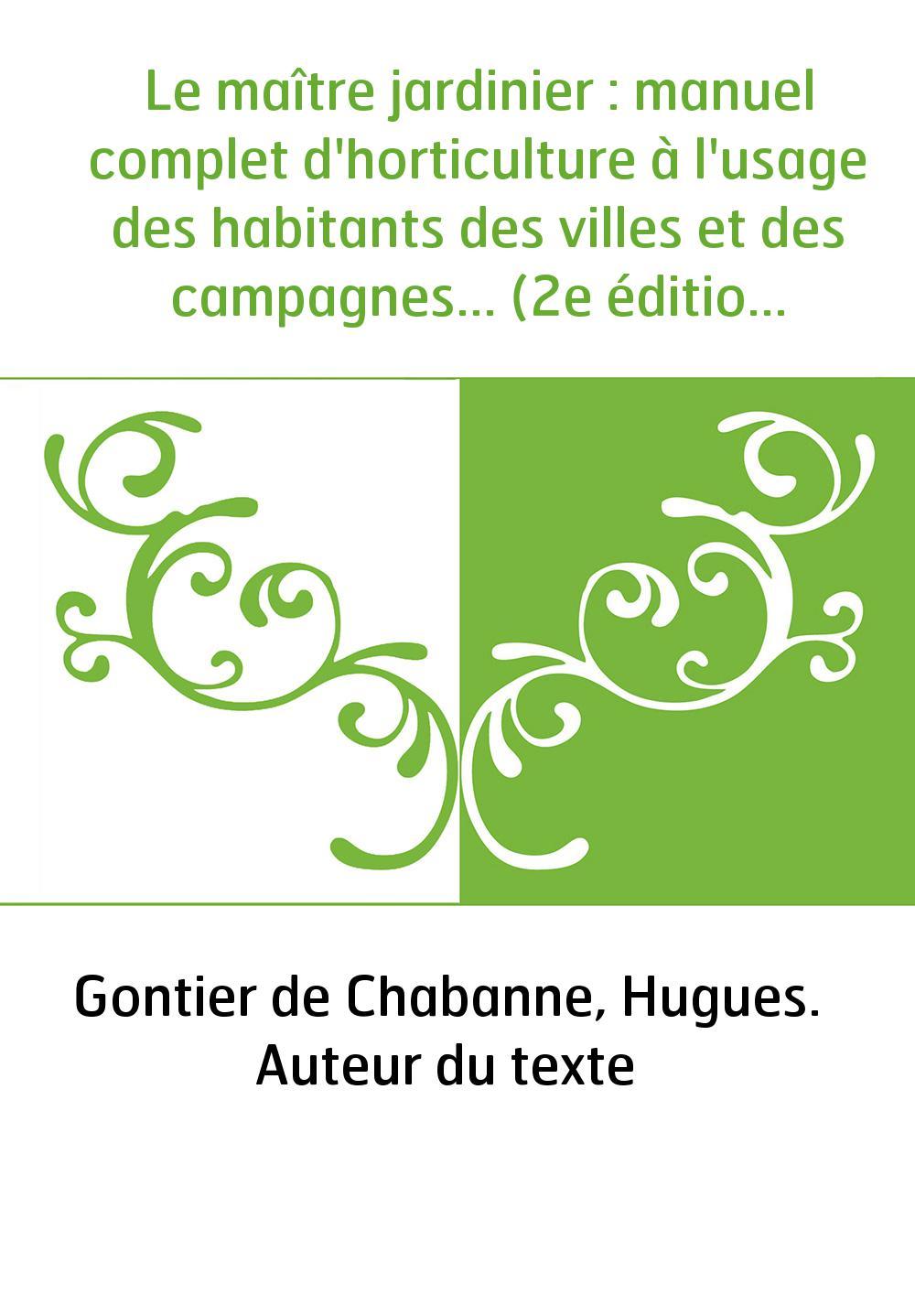 Le maître jardinier : manuel complet d'horticulture à l'usage des habitants des villes et des campagnes... (2e édition) / par Go