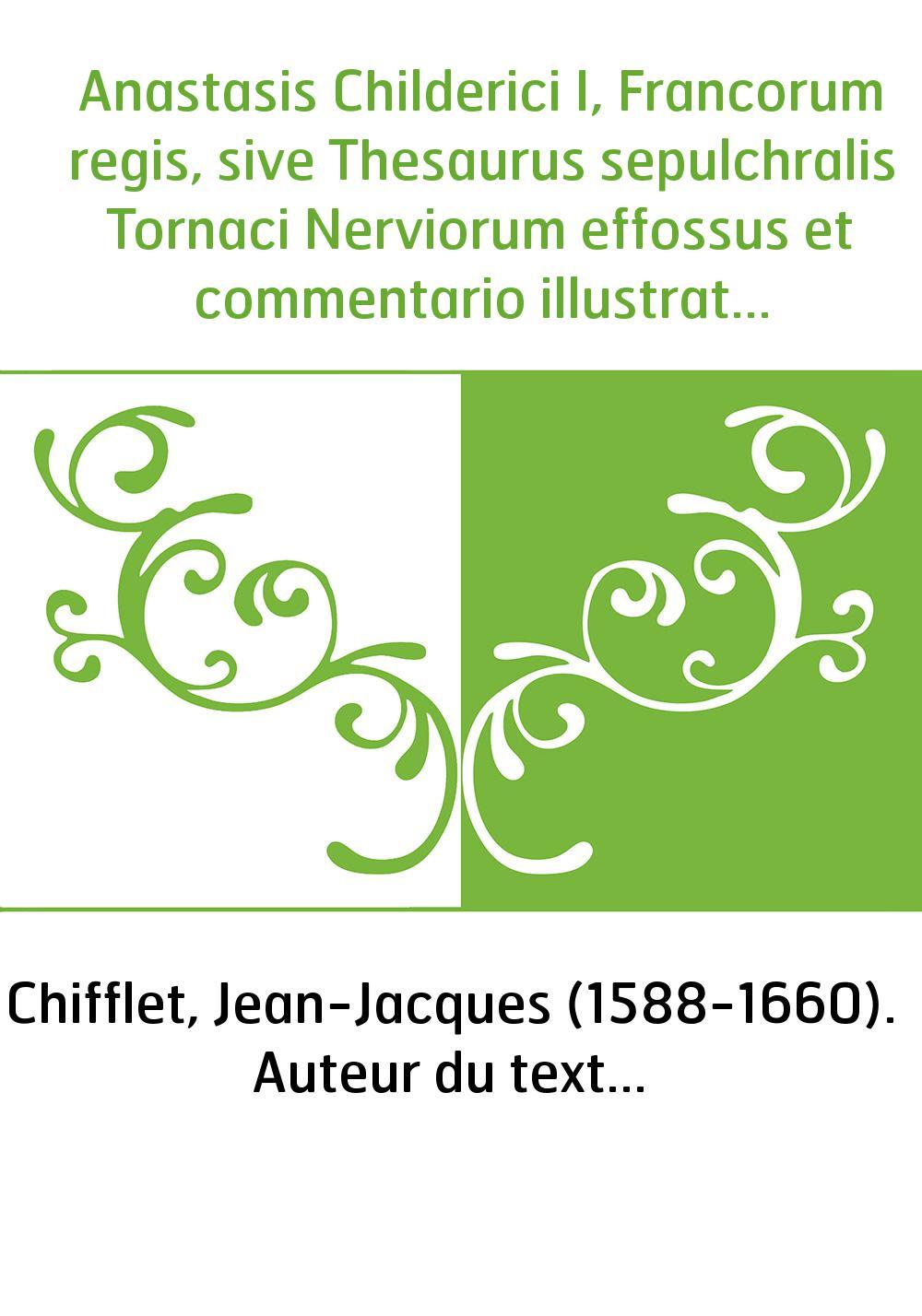 Anastasis Childerici I, Francorum regis, sive Thesaurus sepulchralis Tornaci Nerviorum effossus et commentario illustratus , auc