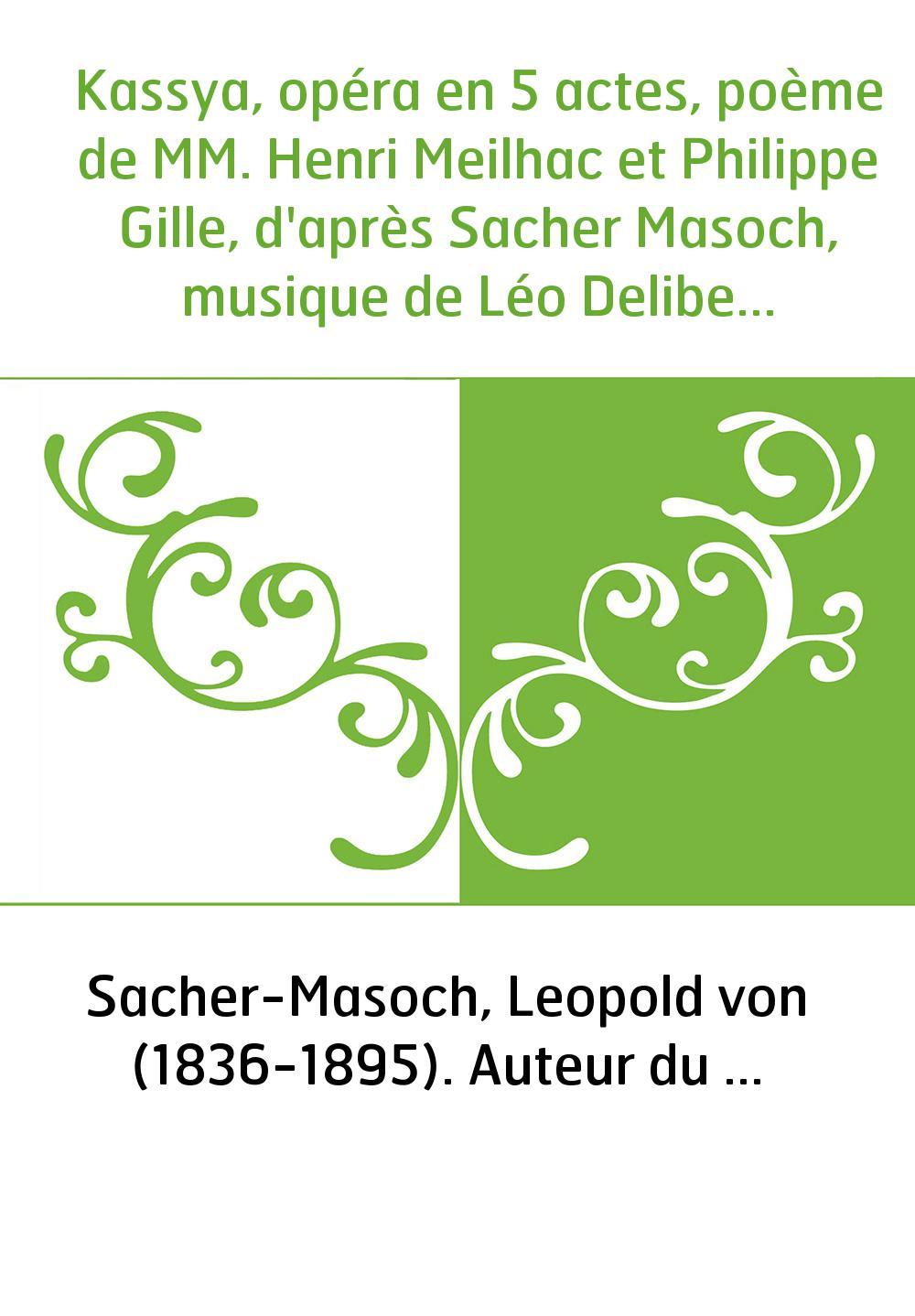 Kassya, opéra en 5 actes, poème de MM. Henri Meilhac et Philippe Gille, d'après Sacher Masoch, musique de Léo Delibes. [Paris, O