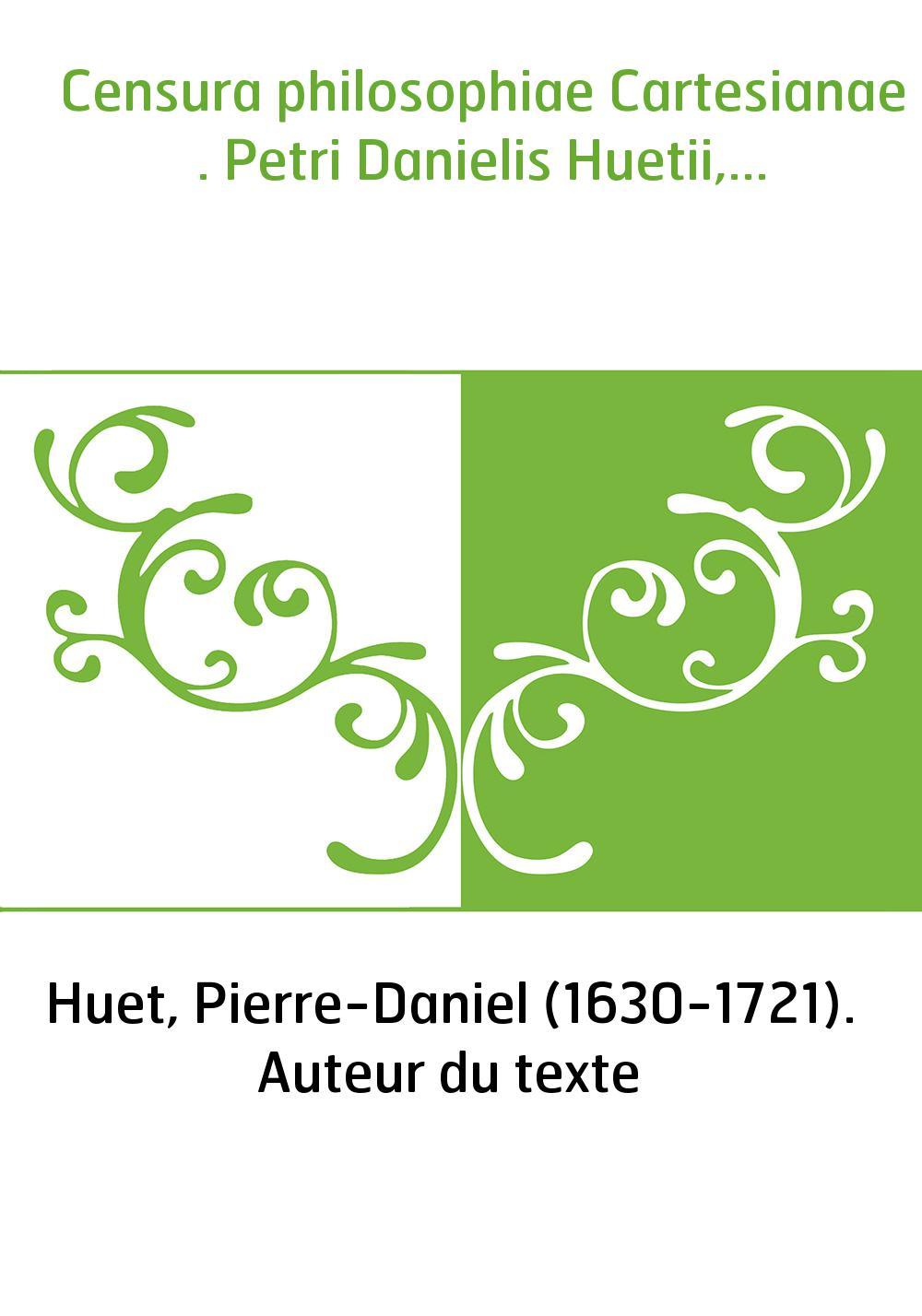 Censura philosophiae Cartesianae . Petri Danielis Huetii,...
