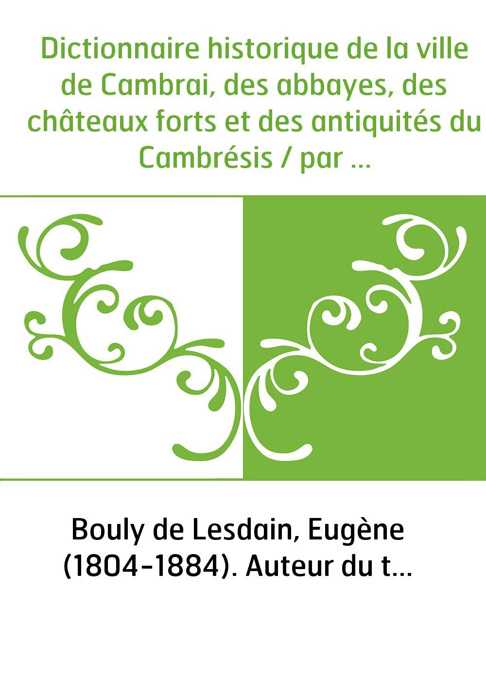 Dictionnaire historique de la ville de Cambrai, des abbayes, des châteaux forts et des antiquités du Cambrésis / par Eugène Boul