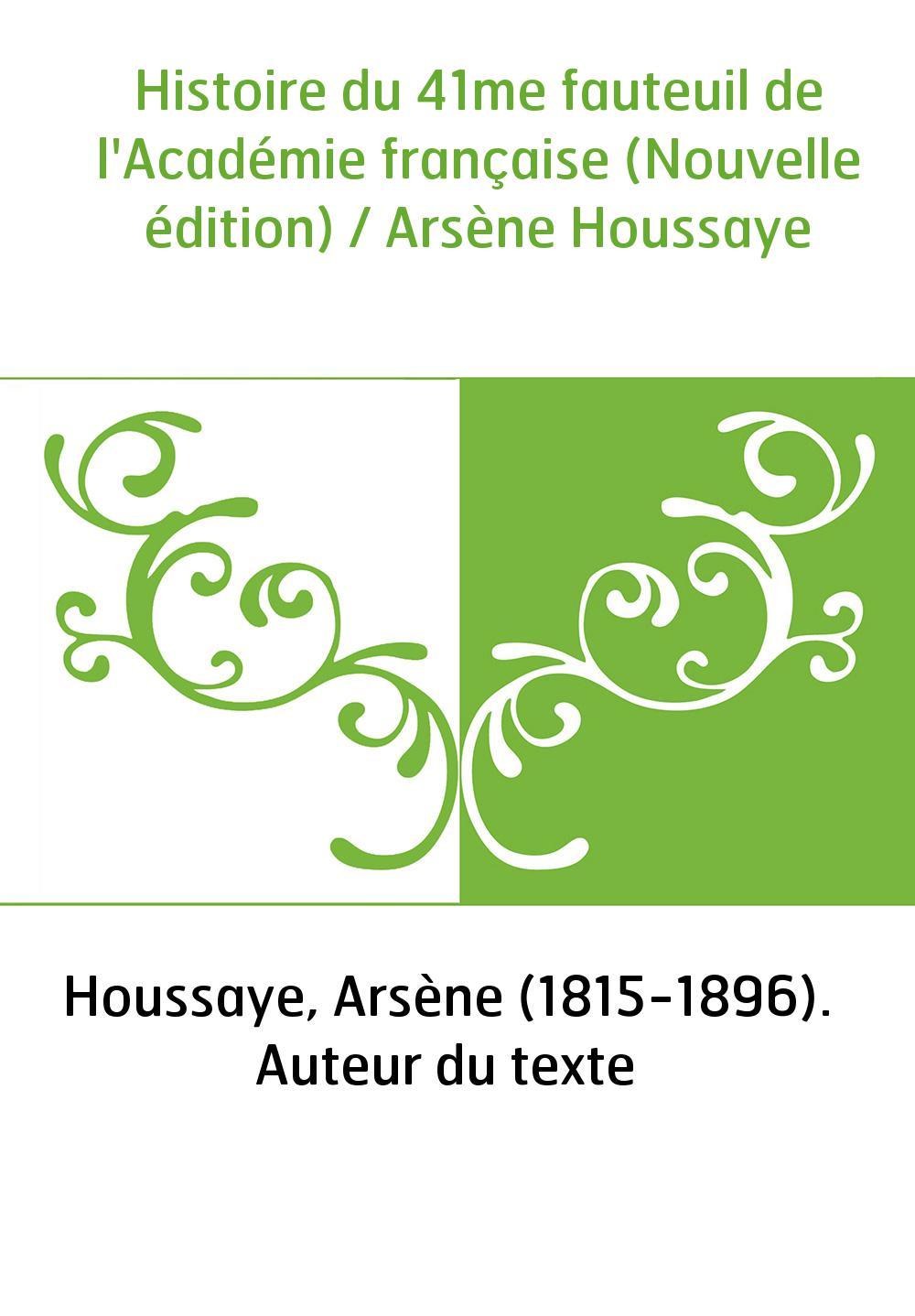 Histoire du 41me fauteuil de l'Académie française (Nouvelle édition) / Arsène Houssaye