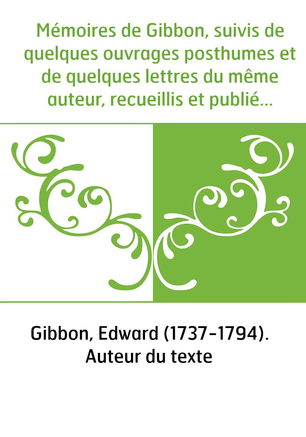 Mémoires de Gibbon, suivis de quelques ouvrages posthumes et de quelques lettres du même auteur, recueillis et publiés par lord