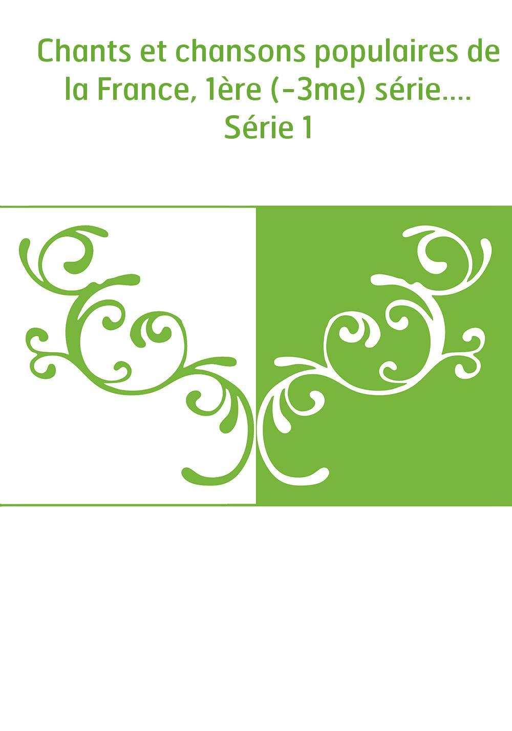 Chants et chansons populaires de la France, 1ère (-3me) série.... Série 1