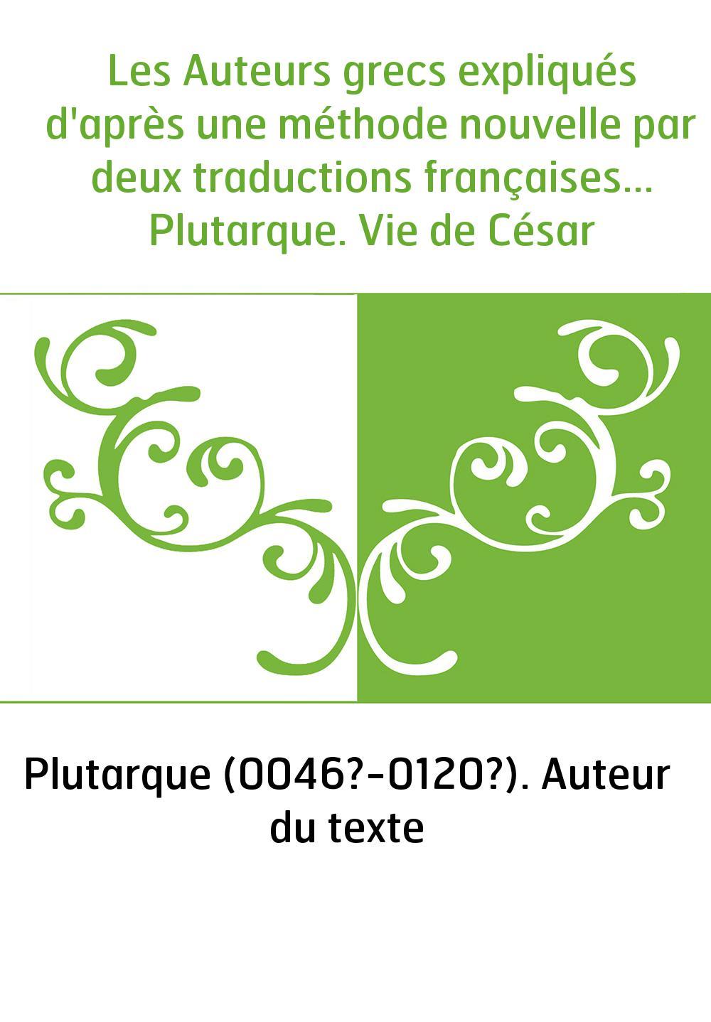 Les Auteurs grecs expliqués d'après une méthode nouvelle par deux traductions françaises... Plutarque. Vie de César