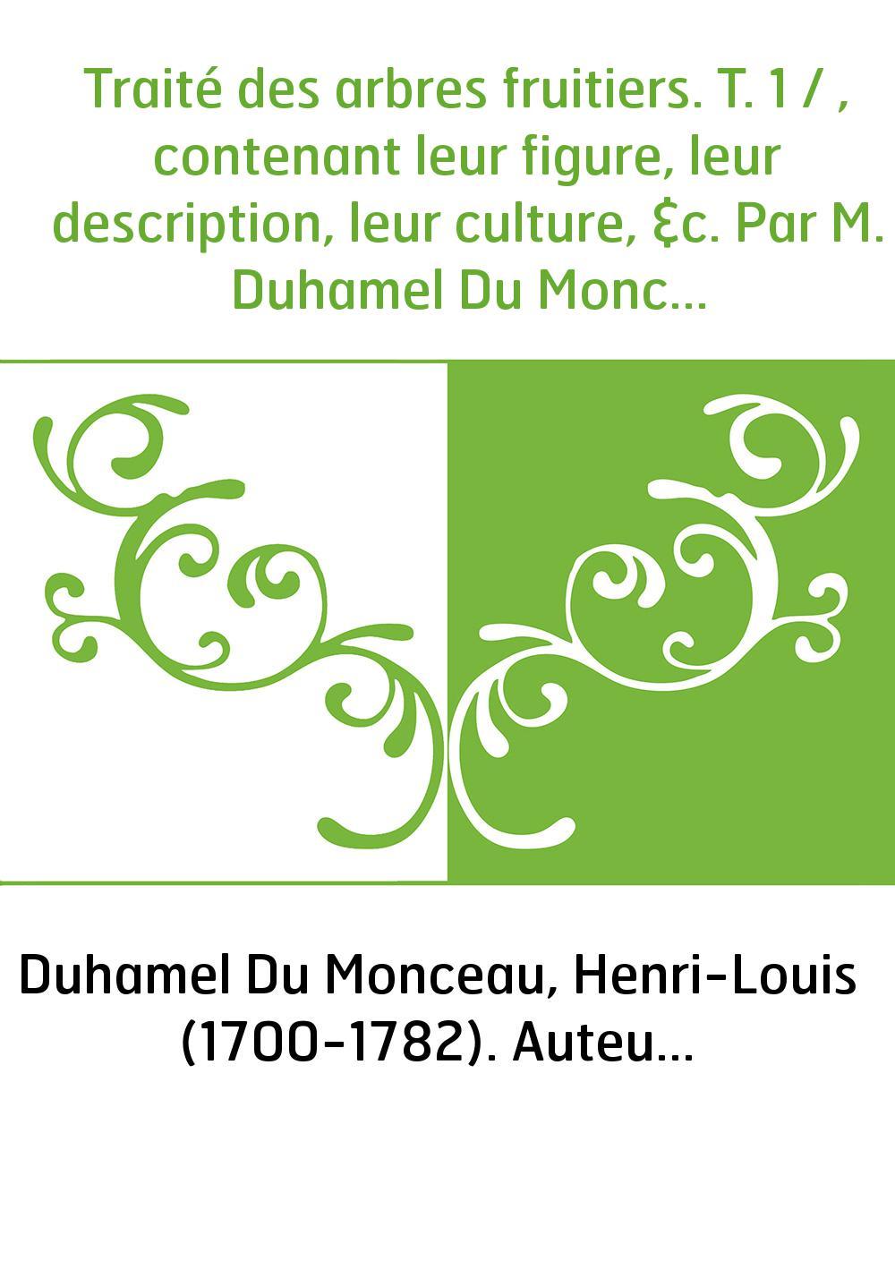 Traité des arbres fruitiers. T. 1 / , contenant leur figure, leur description, leur culture, &c. Par M. Duhamel Du Monceau,...