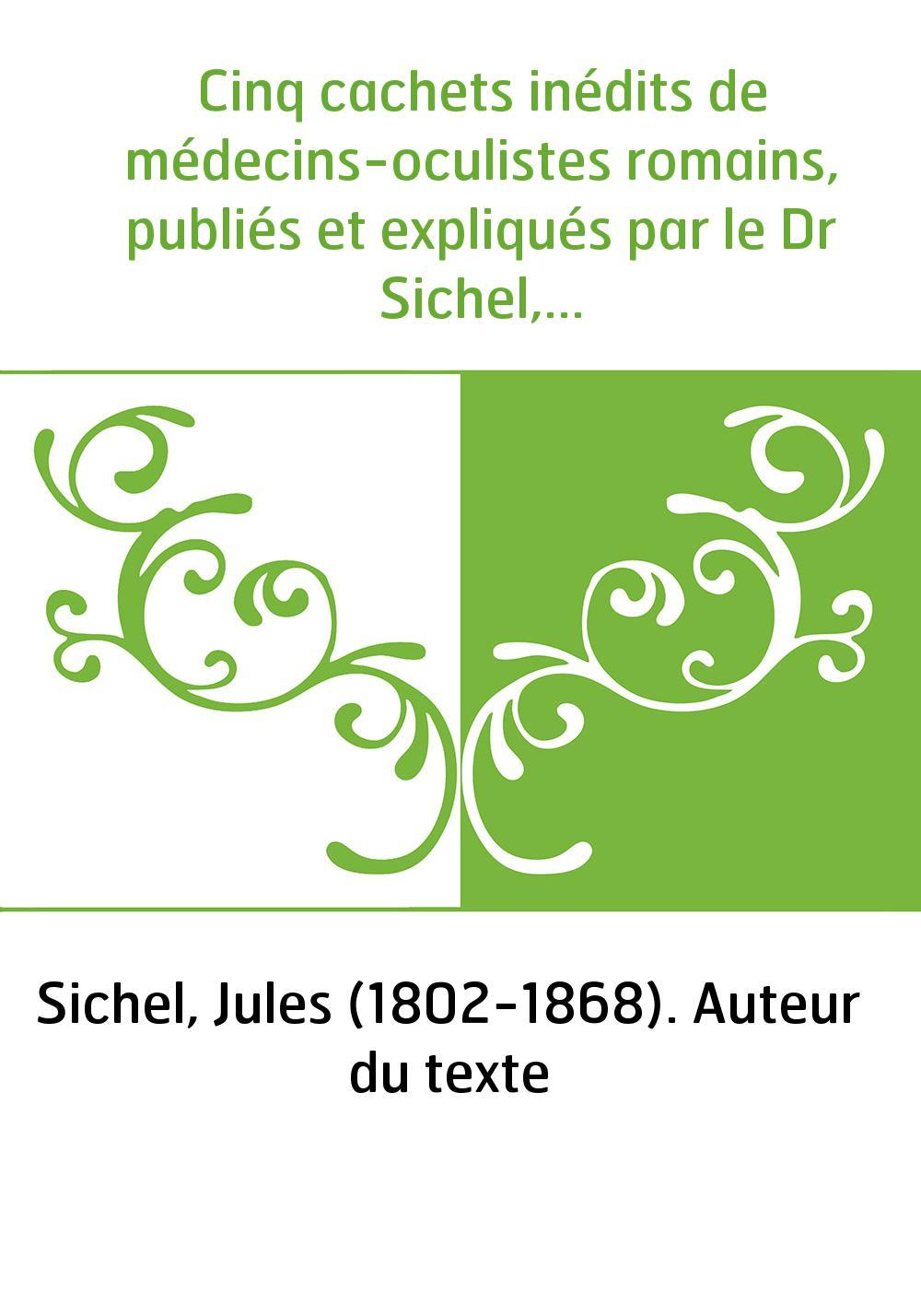 Cinq cachets inédits de médecins-oculistes romains, publiés et expliqués par le Dr Sichel,...
