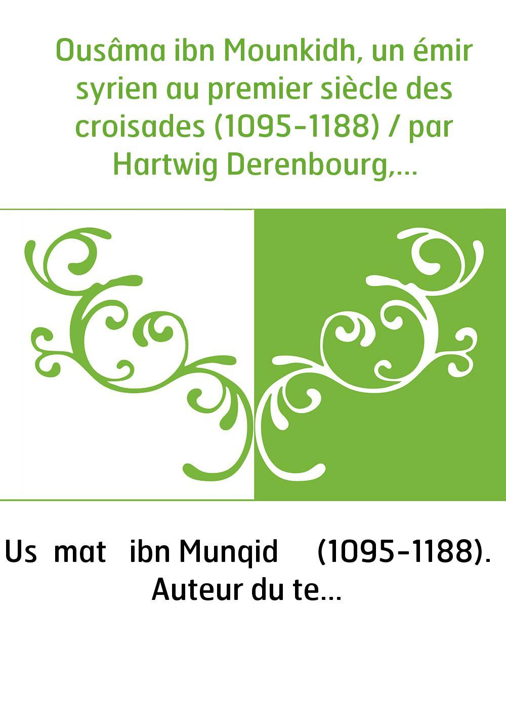 Ousâma ibn Mounkidh, un émir syrien au premier siècle des croisades (1095-1188) / par Hartwig Derenbourg,...