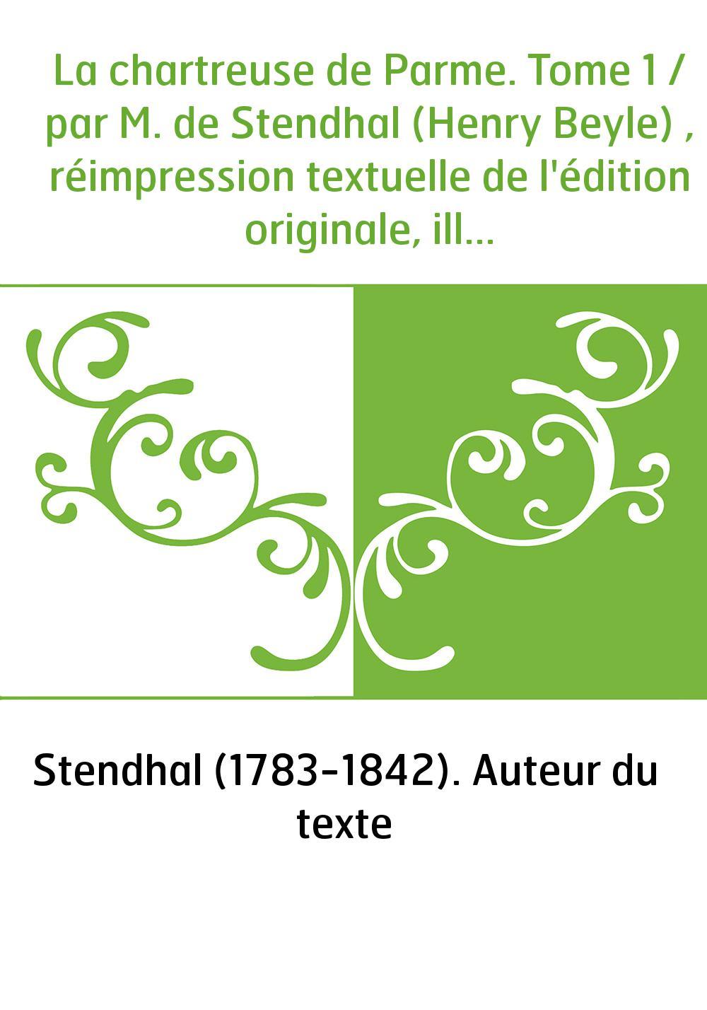 La chartreuse de Parme. Tome 1 / par M. de Stendhal (Henry Beyle) , réimpression textuelle de l'édition originale, illustrée de