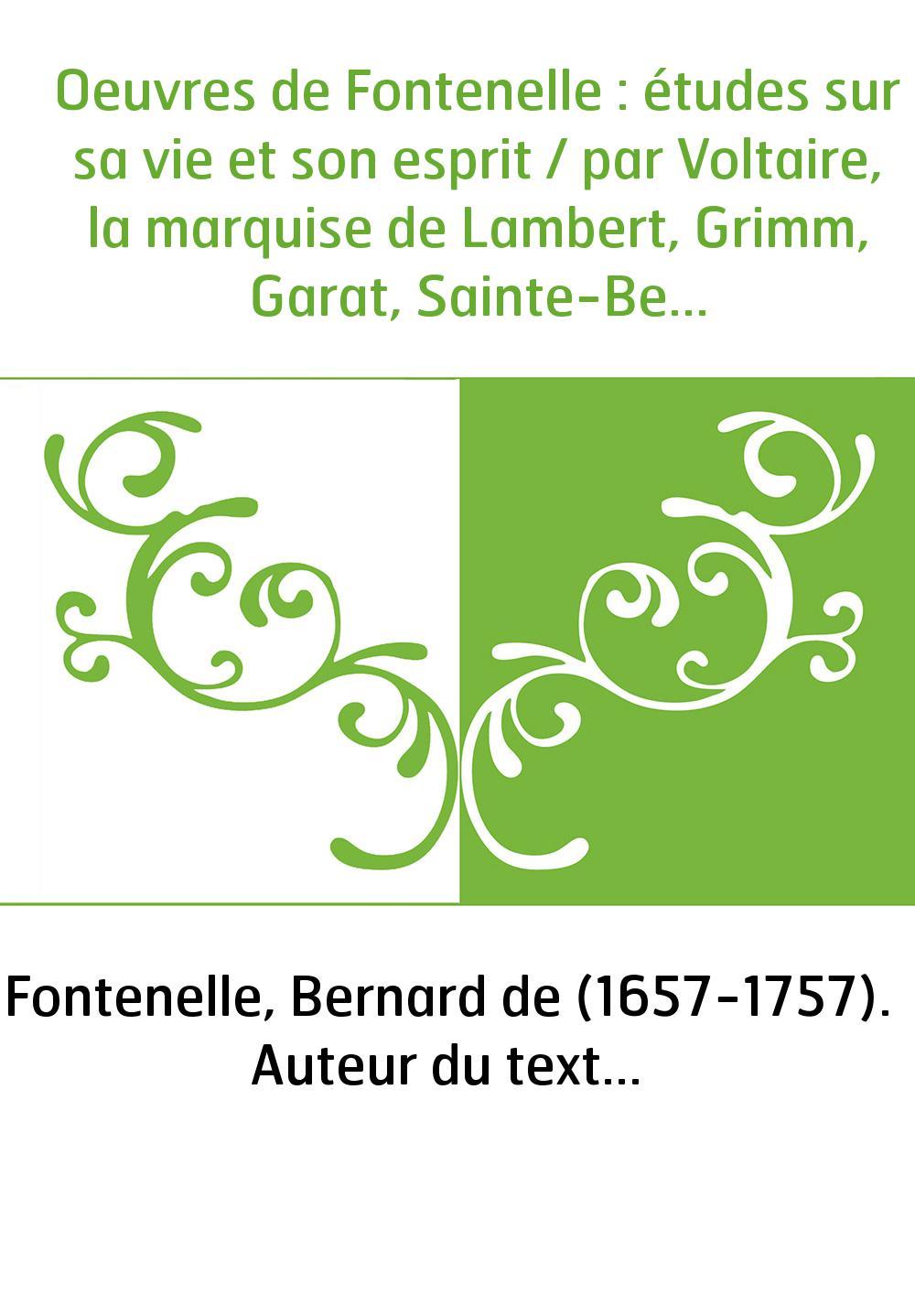 Oeuvres de Fontenelle : études sur sa vie et son esprit / par Voltaire, la marquise de Lambert, Grimm, Garat, Sainte-Beuve, Arsè