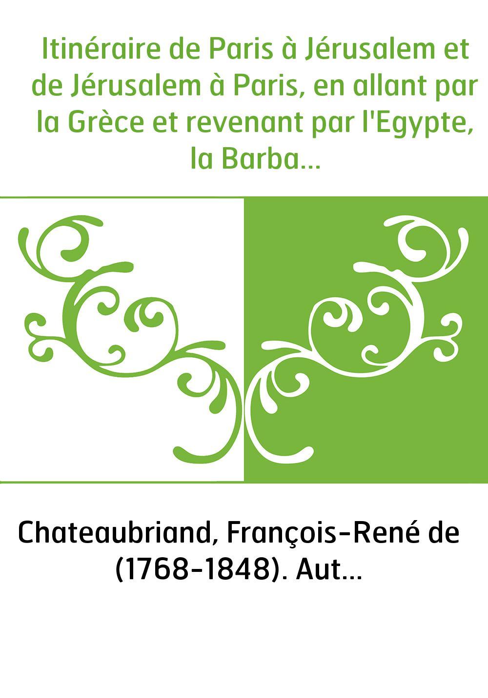 Itinéraire de Paris à Jérusalem et de Jérusalem à Paris, en allant par la Grèce et revenant par l'Egypte, la Barbarie et l'Espag