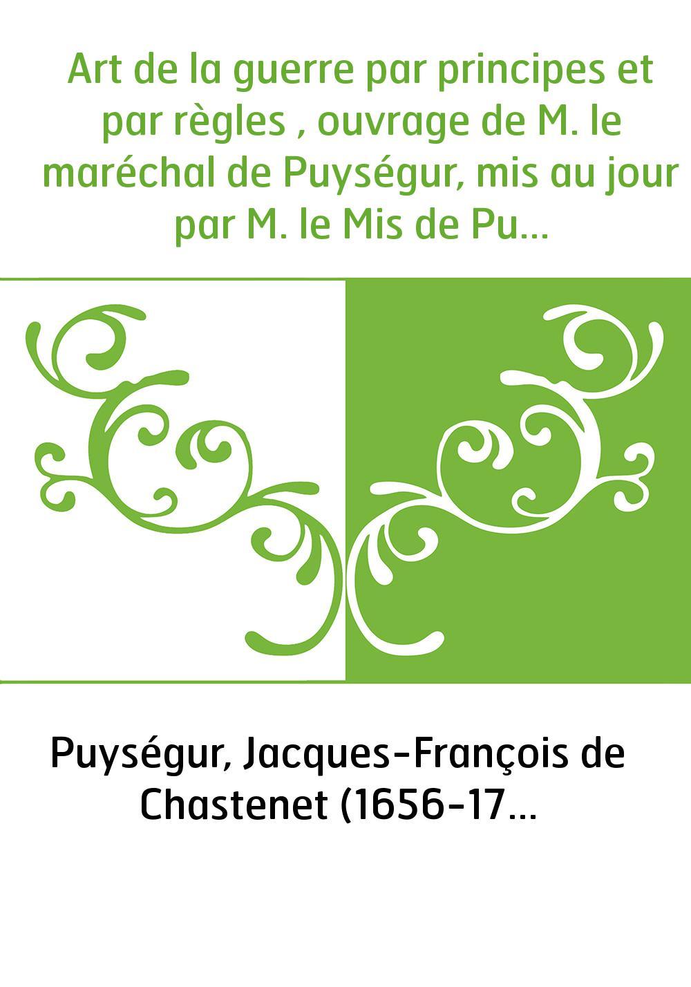 Art de la guerre par principes et par règles , ouvrage de M. le maréchal de Puységur, mis au jour par M. le Mis de Puysègur, son