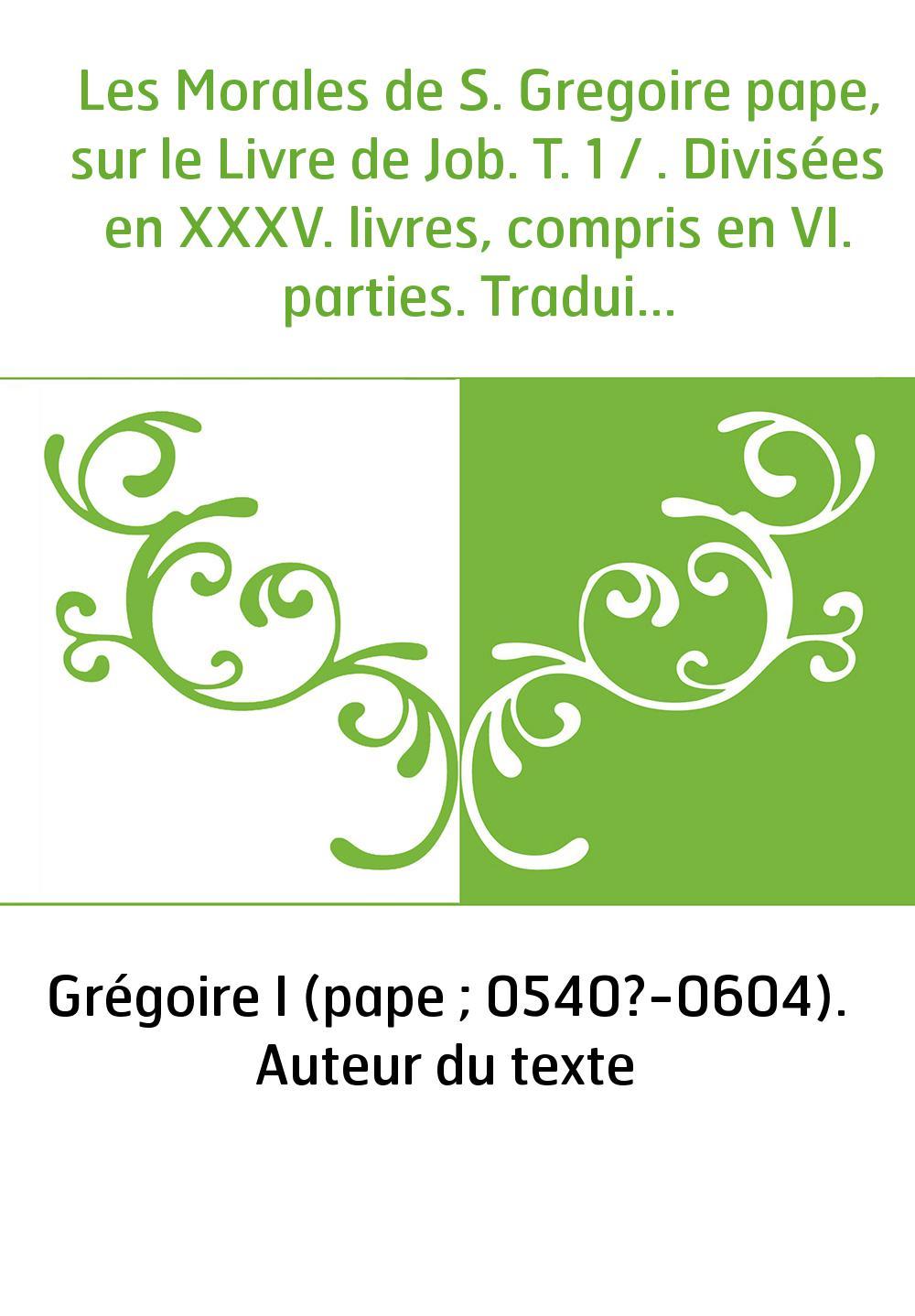 Les Morales de S. Gregoire pape, sur le Livre de Job. T. 1 / . Divisées en XXXV. livres, compris en VI. parties. Traduites en fr