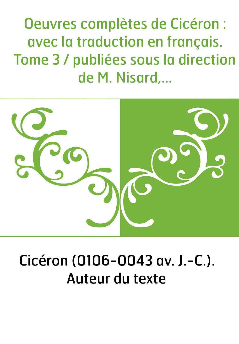 Oeuvres complètes de Cicéron : avec la traduction en français. Tome 3 / publiées sous la direction de M. Nisard,...