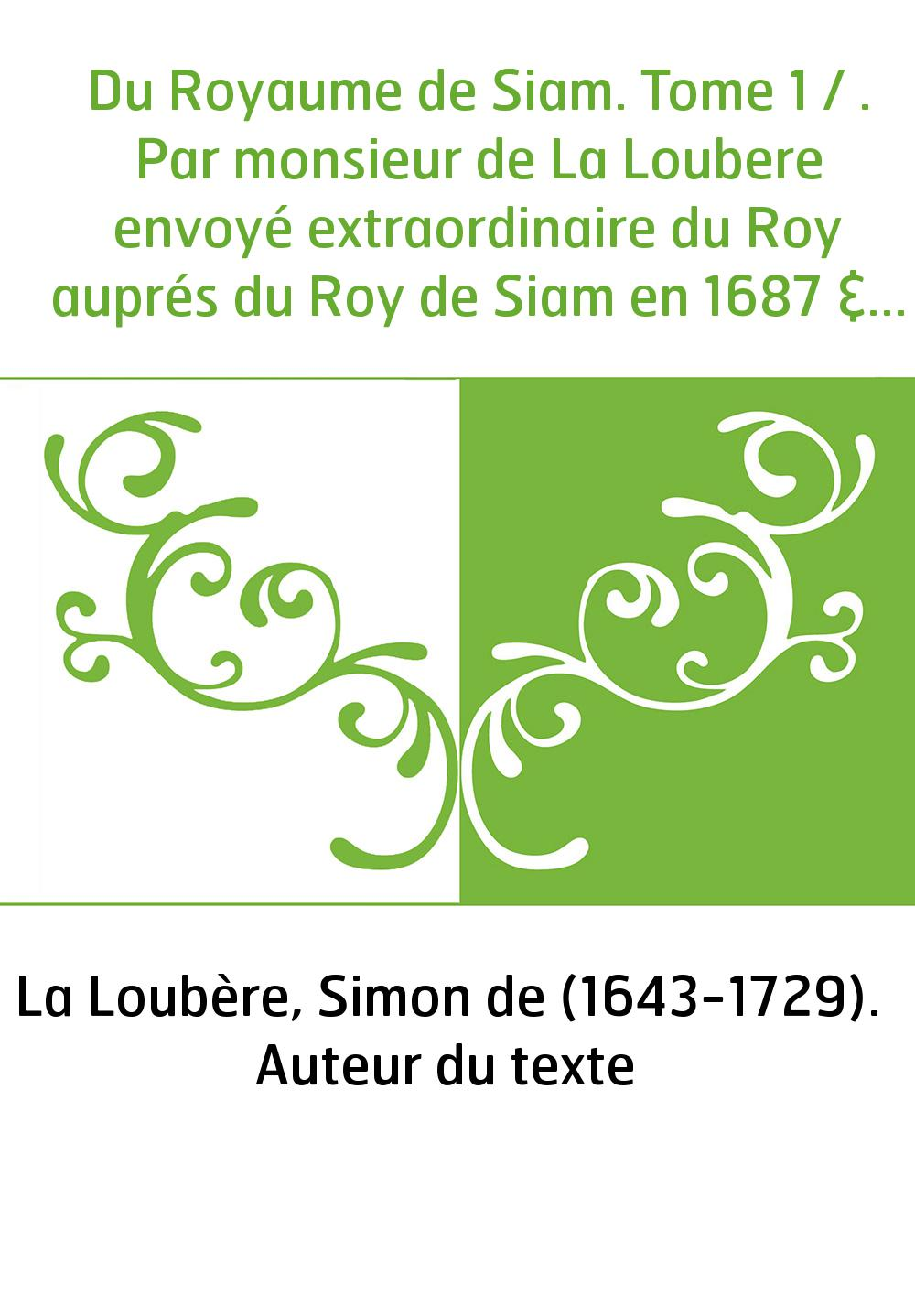 Du Royaume de Siam. Tome 1 / . Par monsieur de La Loubere envoyé extraordinaire du Roy auprés du Roy de Siam en 1687 & 1688. Tom
