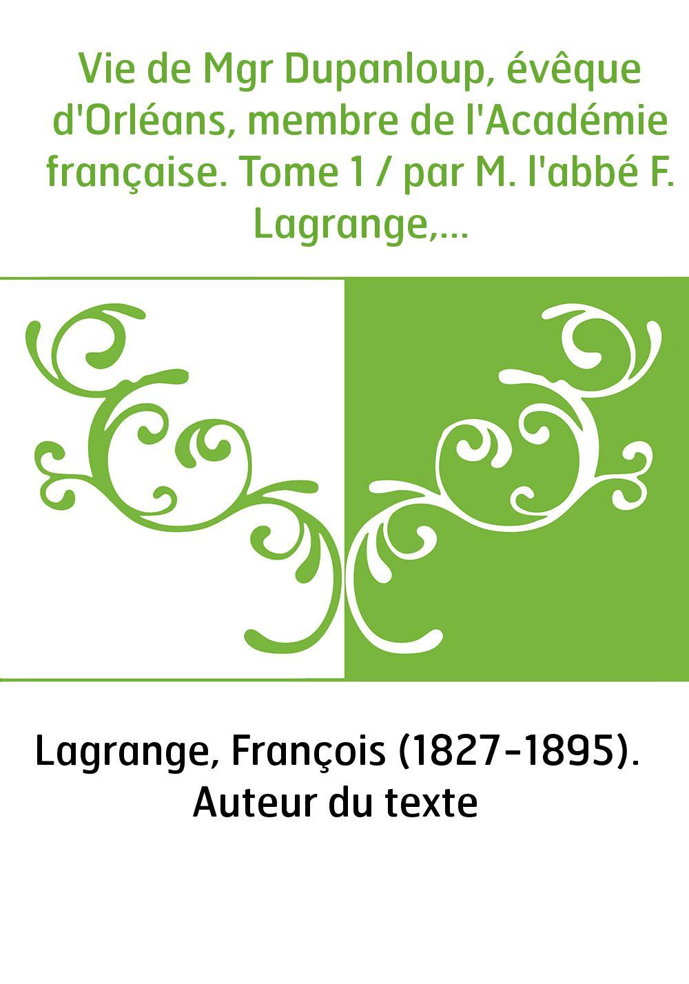 Vie de Mgr Dupanloup, évêque d'Orléans, membre de l'Académie française. Tome 1 / par M. l'abbé F. Lagrange,...