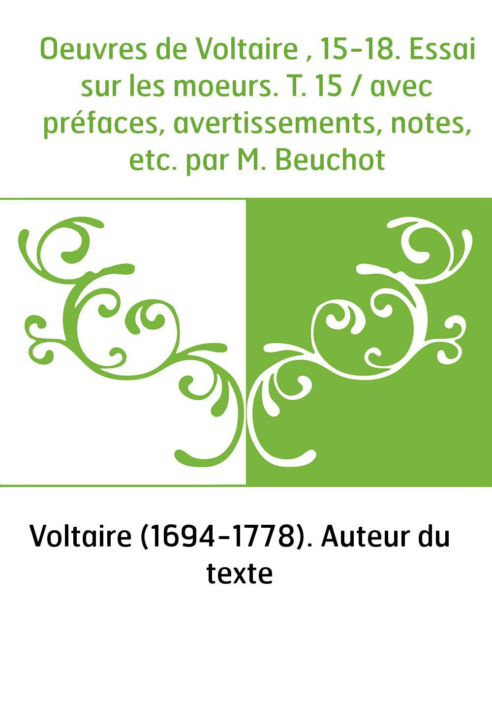 Oeuvres de Voltaire , 15-18. Essai sur les moeurs. T. 15 / avec préfaces, avertissements, notes, etc. par M. Beuchot