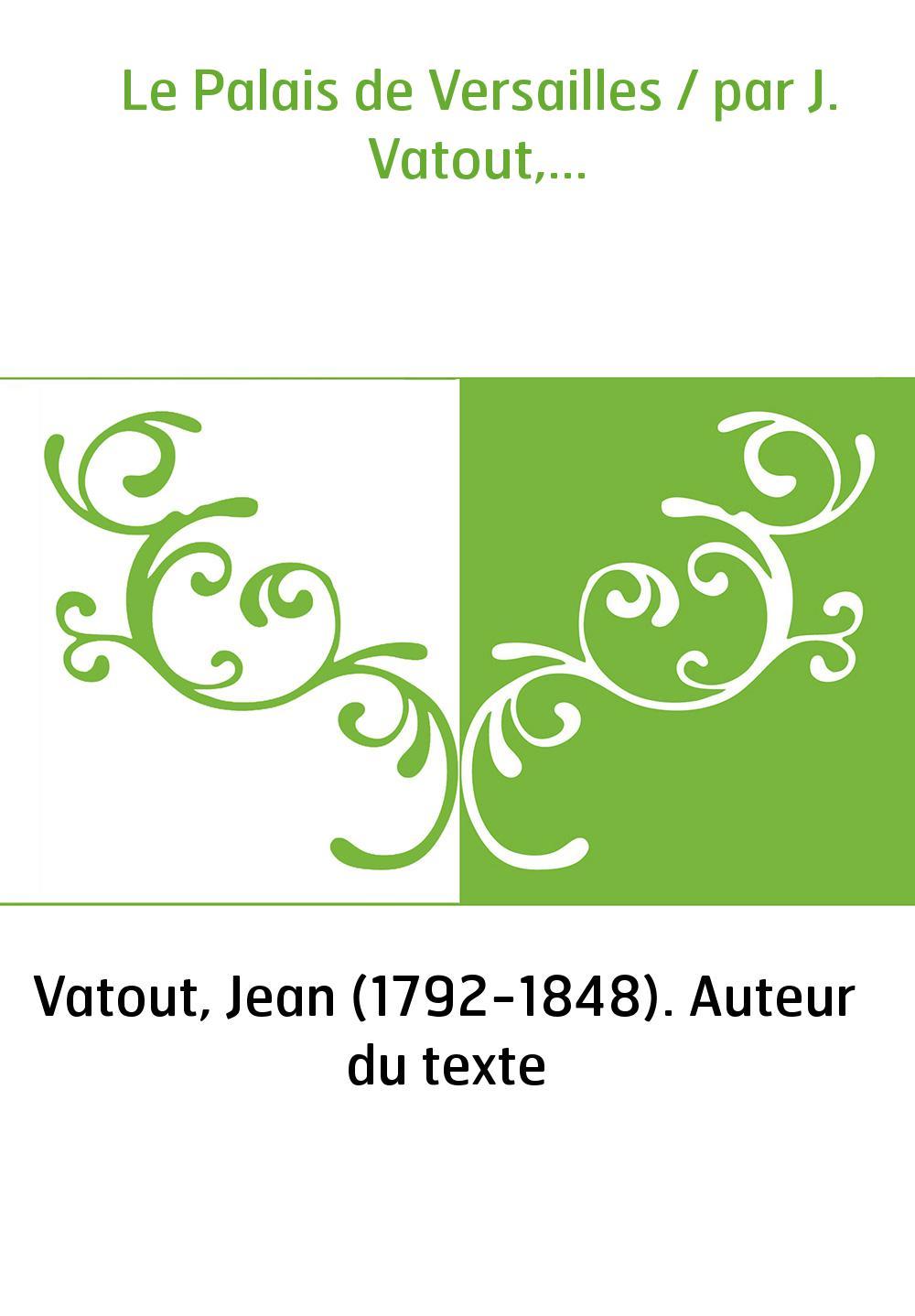 Le Palais de Versailles / par J. Vatout,...