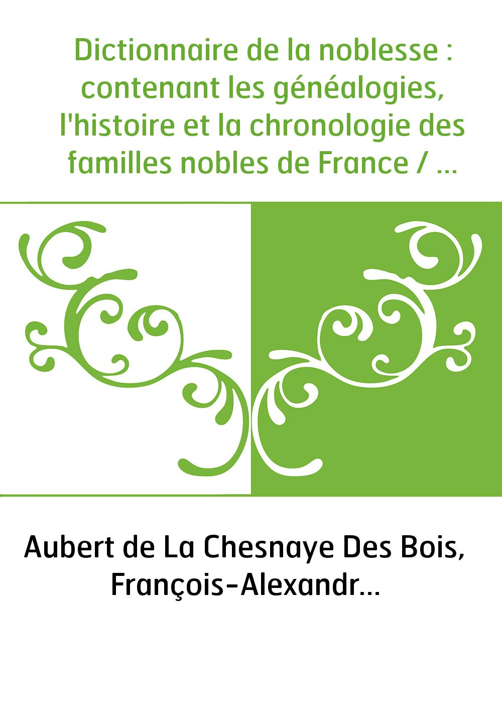 Dictionnaire de la noblesse : contenant les généalogies, l'histoire et la chronologie des familles nobles de France / par de La