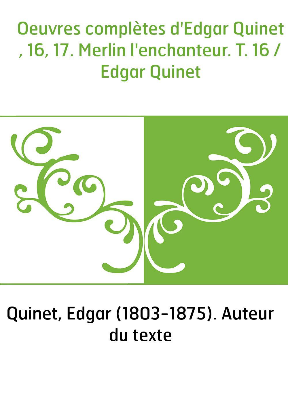 Oeuvres complètes d'Edgar Quinet , 16, 17. Merlin l'enchanteur. T. 16 / Edgar Quinet