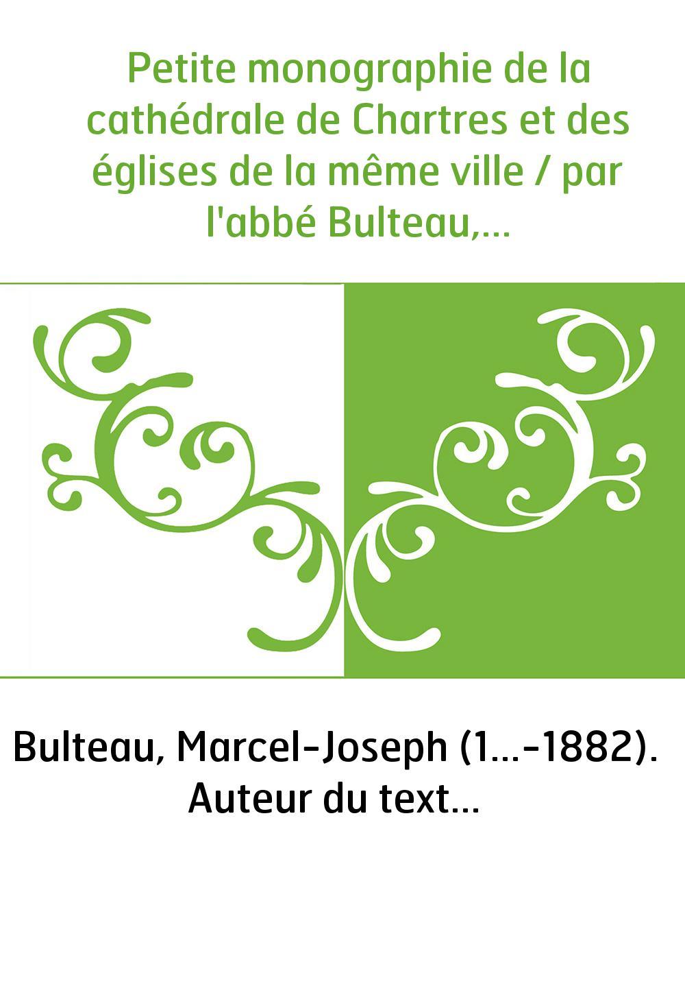 Petite monographie de la cathédrale de Chartres et des églises de la même ville / par l'abbé Bulteau,...