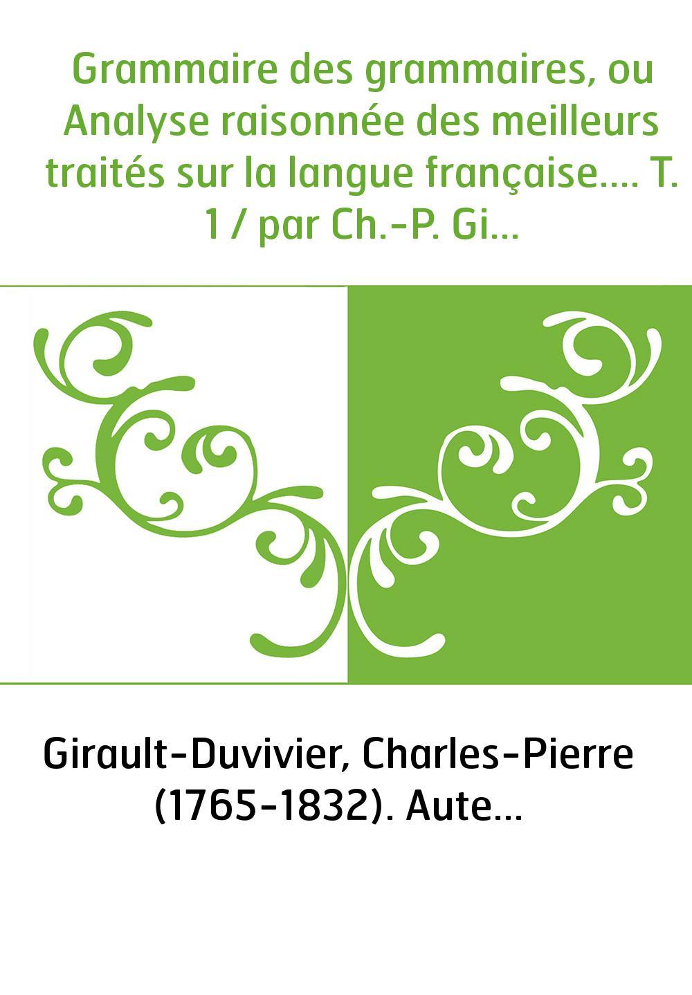 Grammaire des grammaires, ou Analyse raisonnée des meilleurs traités sur la langue française.... T. 1 / par Ch.-P. Girault-Duviv