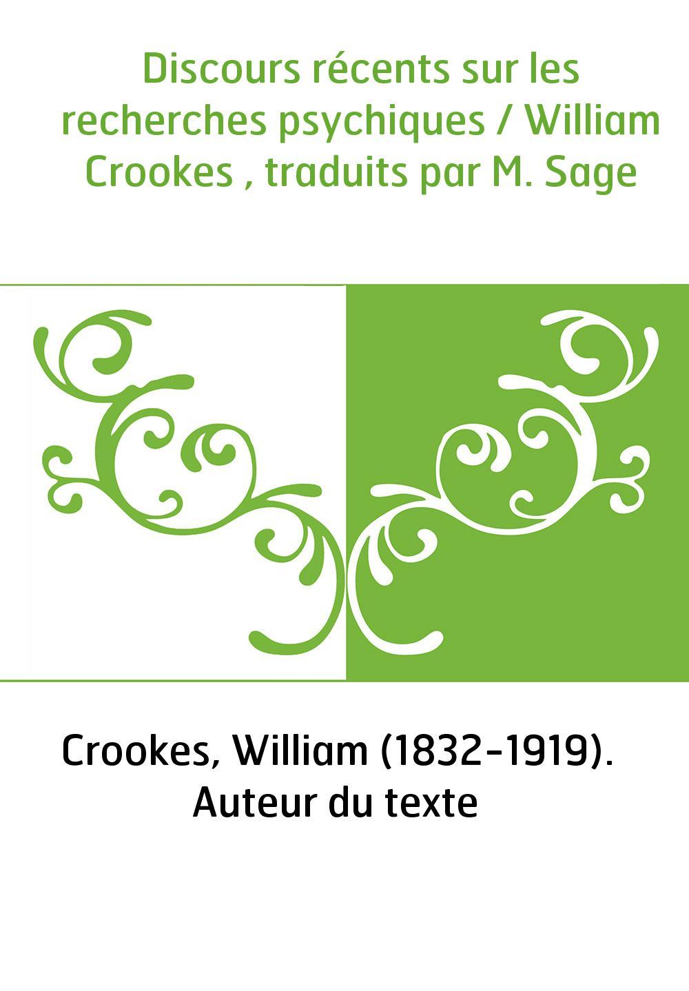 Discours récents sur les recherches psychiques / William Crookes , traduits par M. Sage