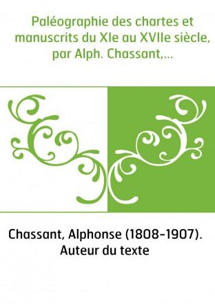 Paléographie des chartes et manuscrits du XIe au XVIIe siècle, par Alph. Chassant,...