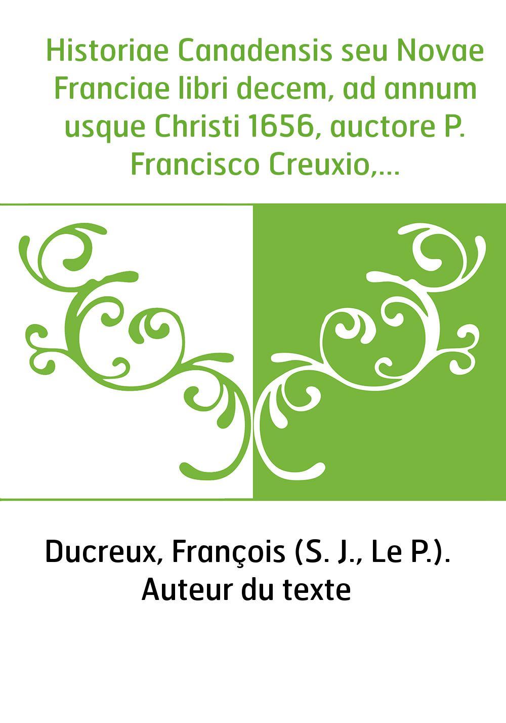 Historiae Canadensis seu Novae Franciae libri decem, ad annum usque Christi 1656, auctore P. Francisco Creuxio,...