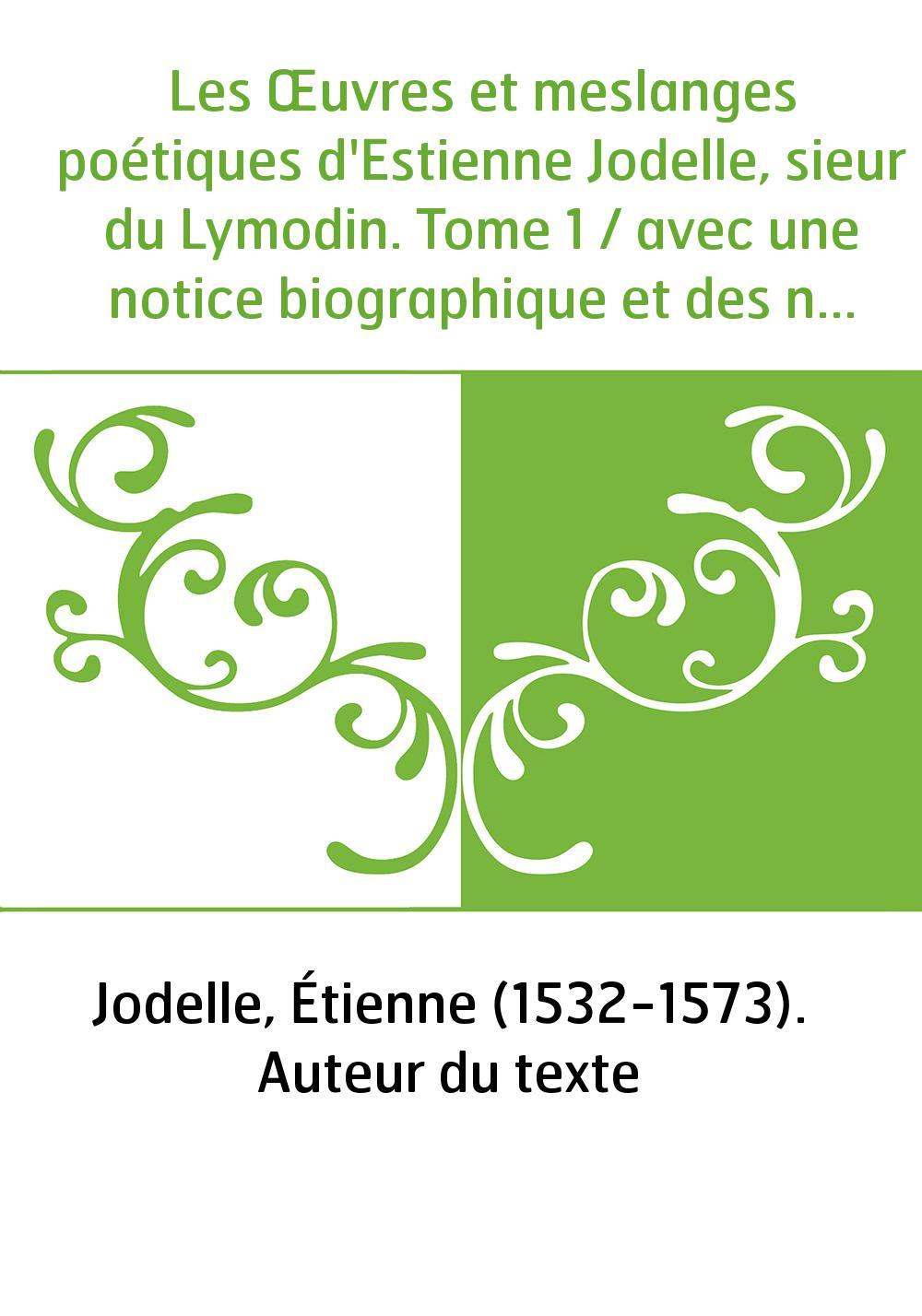 Les Œuvres et meslanges poétiques d'Estienne Jodelle, sieur du Lymodin. Tome 1 / avec une notice biographique et des notes, par