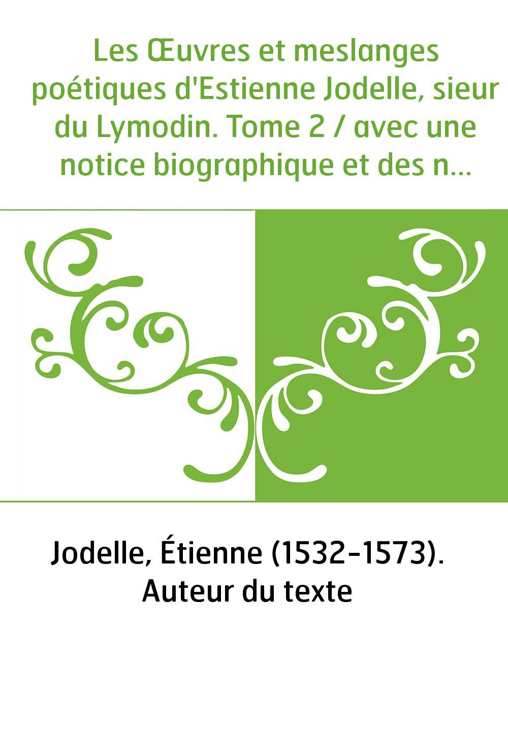 Les Œuvres et meslanges poétiques d'Estienne Jodelle, sieur du Lymodin. Tome 2 / avec une notice biographique et des notes, par