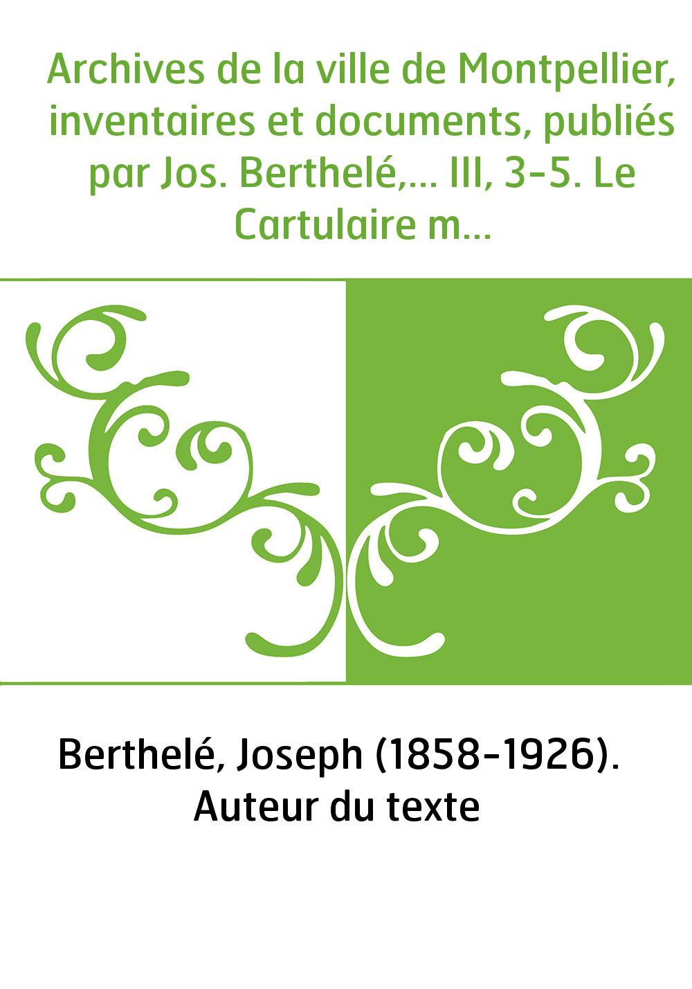 Archives de la ville de Montpellier, inventaires et documents, publiés par Jos. Berthelé,... III, 3-5. Le Cartulaire montpelliér