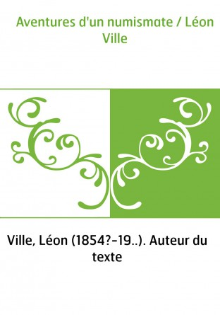 Aventures d'un numismate / Léon Ville