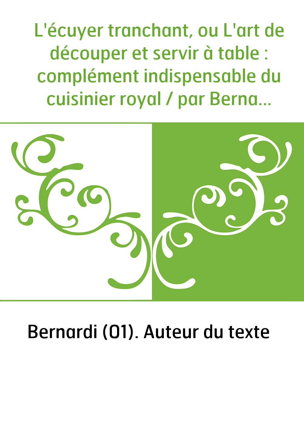 L'écuyer tranchant, ou L'art de découper et servir à table : complément indispensable du cuisinier royal / par Bernardi,...