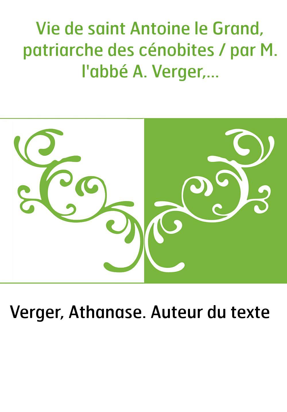 Vie de saint Antoine le Grand, patriarche des cénobites / par M. l'abbé A. Verger,...