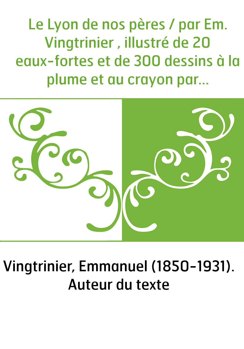 Le Lyon de nos pères / par Em. Vingtrinier , illustré de 20 eaux-fortes et de 300 dessins à la plume et au crayon par J. Drevet