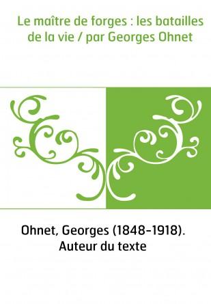 Le maître de forges : les batailles de la vie / par Georges Ohnet