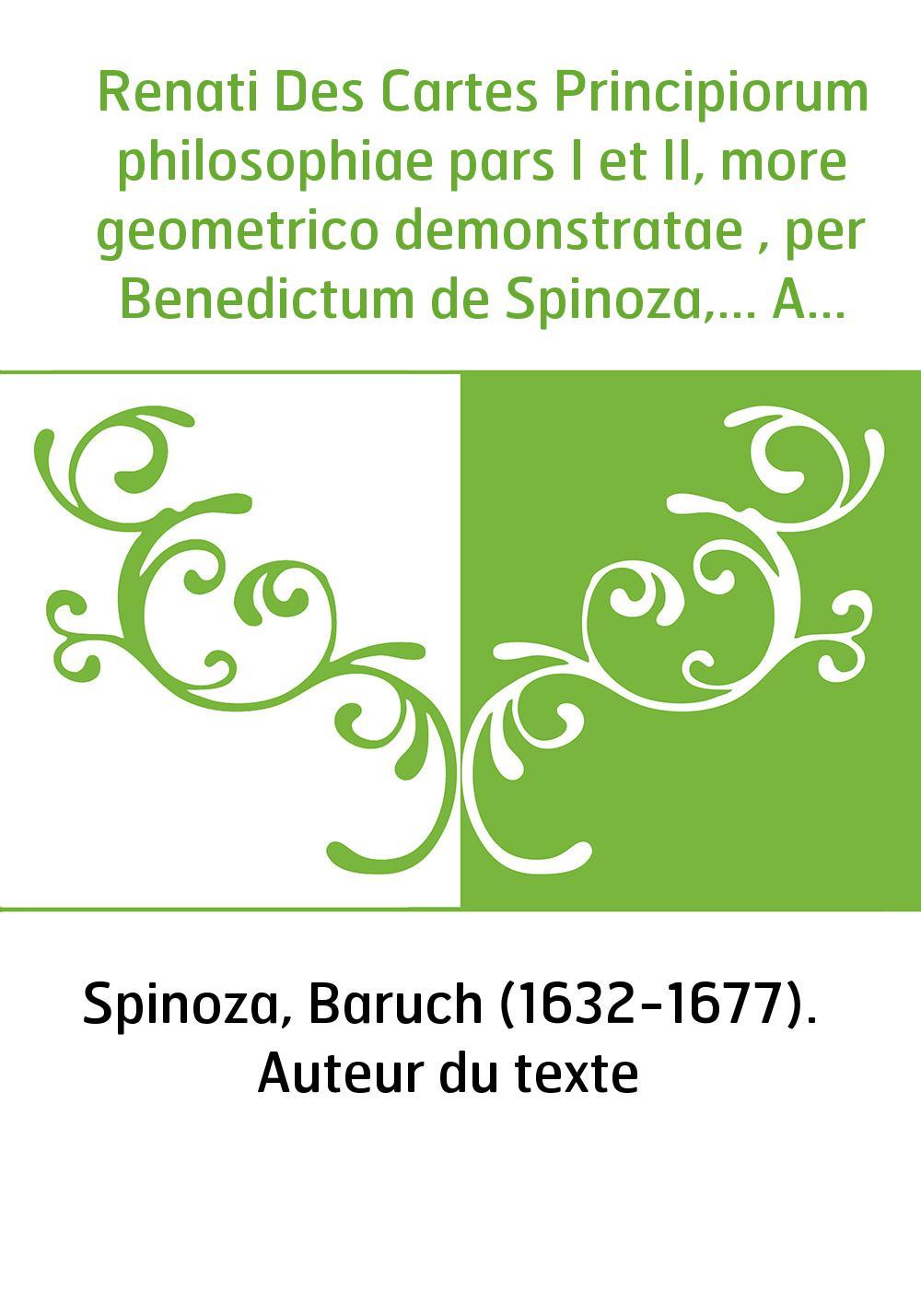 Renati Des Cartes Principiorum philosophiae pars I et II, more geometrico demonstratae , per Benedictum de Spinoza,... Accesseru