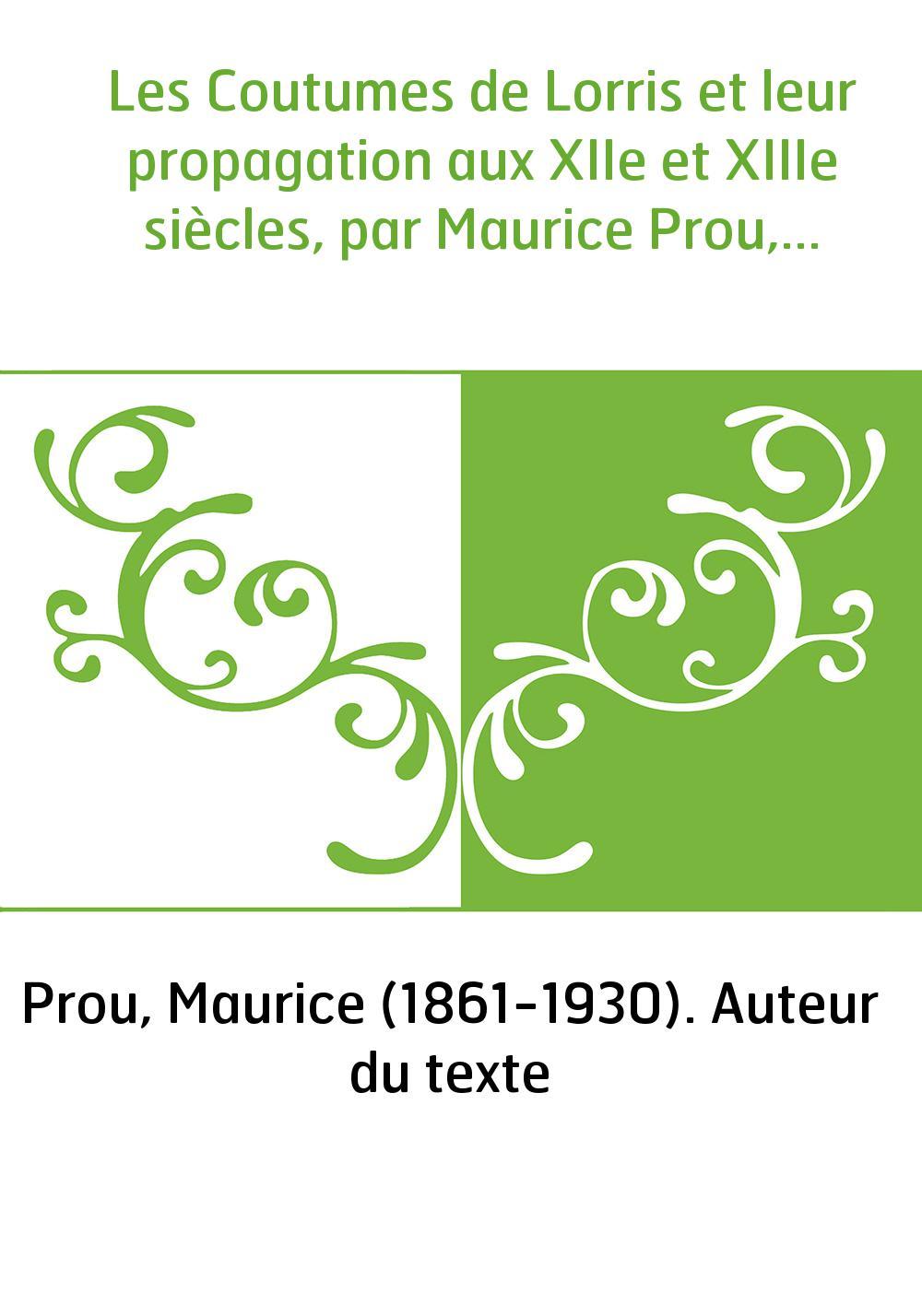 Les Coutumes de Lorris et leur propagation aux XIIe et XIIIe siècles, par Maurice Prou,...